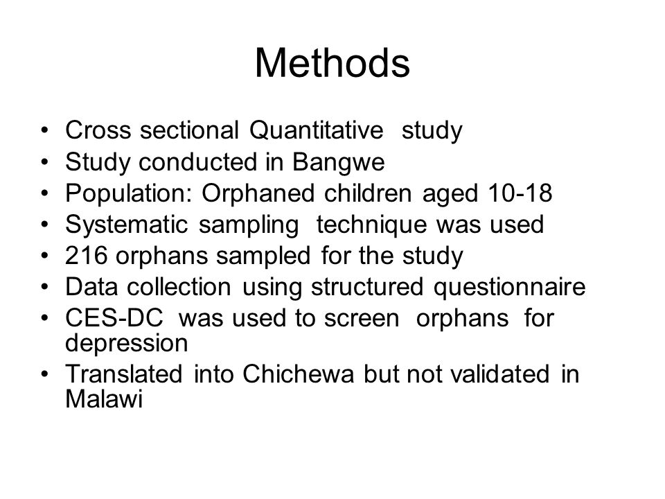 Methods Cross sectional Quantitative study Study conducted in Bangwe Population: Orphaned children aged 10-18 Systematic sampling technique was used 216 orphans sampled for the study Data collection using structured questionnaire CES-DC was used to screen orphans for depression Translated into Chichewa but not validated in Malawi