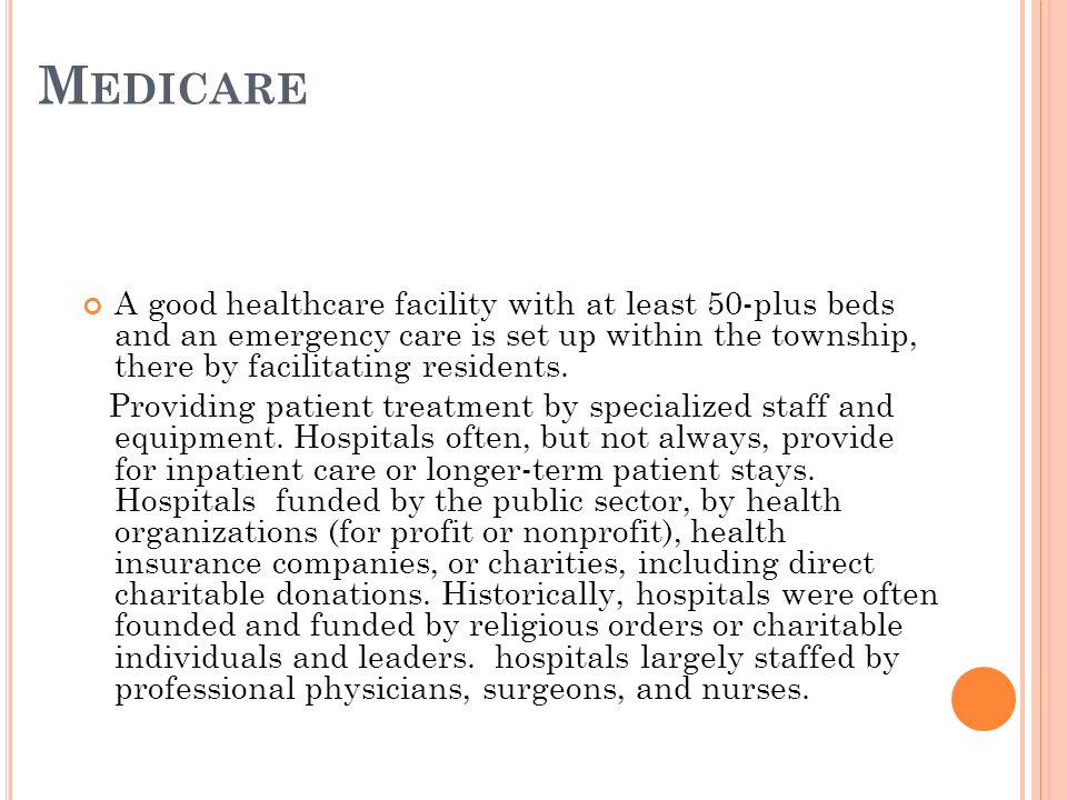 M EDICARE A good healthcare facility with at least 50-plus beds and an emergency care is set up within the township, there by facilitating residents.