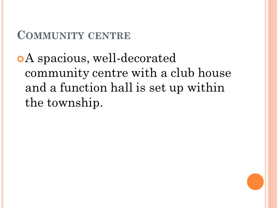 C OMMUNITY CENTRE A spacious, well-decorated community centre with a club house and a function hall is set up within the township.