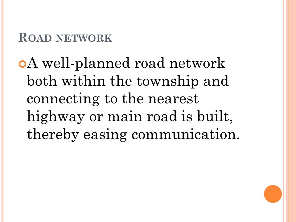 R OAD NETWORK A well-planned road network both within the township and connecting to the nearest highway or main road is built, thereby easing communication.