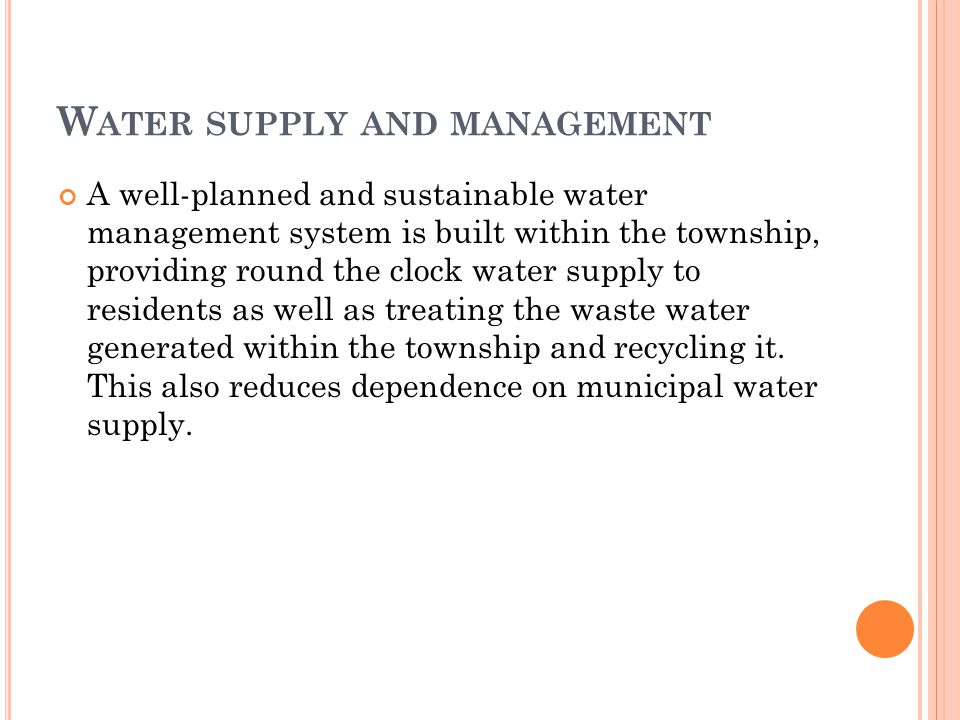 W ATER SUPPLY AND MANAGEMENT A well-planned and sustainable water management system is built within the township, providing round the clock water supply to residents as well as treating the waste water generated within the township and recycling it.
