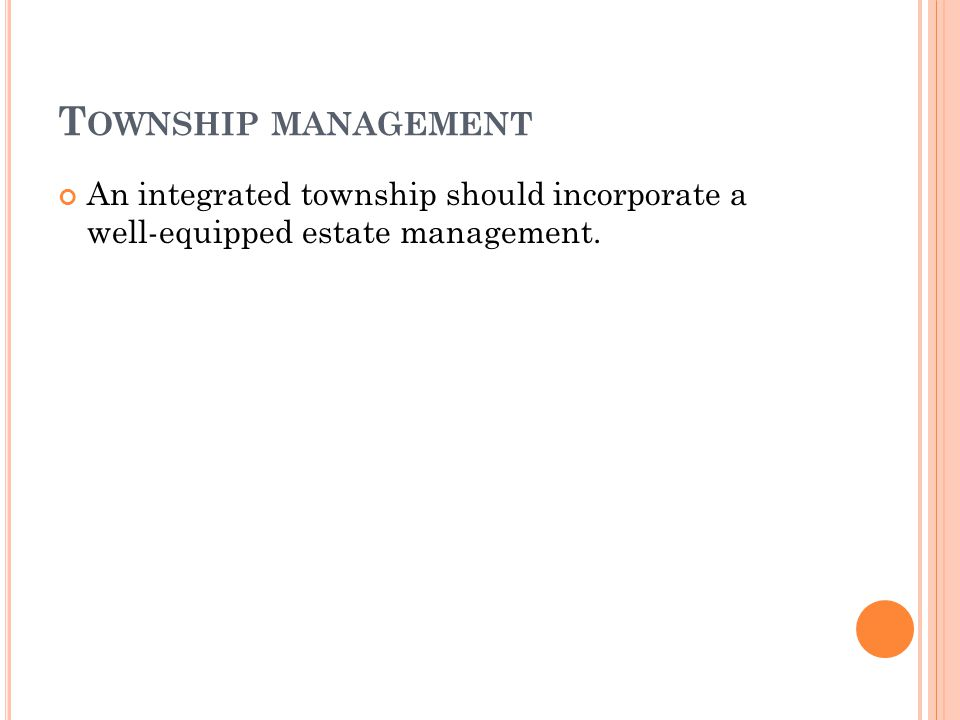 T OWNSHIP MANAGEMENT An integrated township should incorporate a well-equipped estate management.