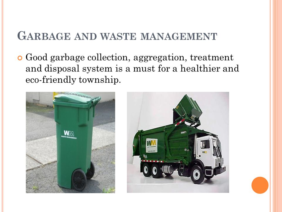 G ARBAGE AND WASTE MANAGEMENT Good garbage collection, aggregation, treatment and disposal system is a must for a healthier and eco-friendly township.