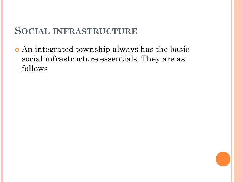 S OCIAL INFRASTRUCTURE An integrated township always has the basic social infrastructure essentials.