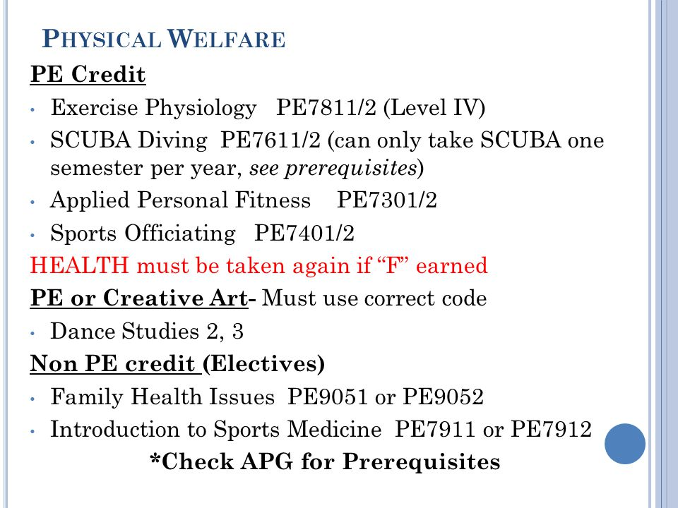 P HYSICAL W ELFARE PE Credit Exercise Physiology PE7811/2 (Level IV) SCUBA Diving PE7611/2 (can only take SCUBA one semester per year, see prerequisites ) Applied Personal Fitness PE7301/2 Sports Officiating PE7401/2 HEALTH must be taken again if F earned PE or Creative Art- Must use correct code Dance Studies 2, 3 Non PE credit (Electives) Family Health Issues PE9051 or PE9052 Introduction to Sports Medicine PE7911 or PE7912 *Check APG for Prerequisites
