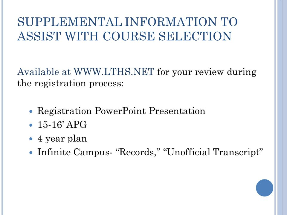 SUPPLEMENTAL INFORMATION TO ASSIST WITH COURSE SELECTION Available at WWW.LTHS.NET for your review during the registration process: Registration PowerPoint Presentation 15-16' APG 4 year plan Infinite Campus- Records, Unofficial Transcript