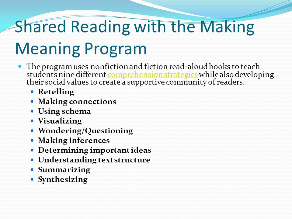 Shared Reading with the Making Meaning Program The program uses nonfiction and fiction read-aloud books to teach students nine different comprehension strategies while also developing their social values to create a supportive community of readers.comprehension strategies Retelling Making connections Using schema Visualizing Wondering/Questioning Making inferences Determining important ideas Understanding text structure Summarizing Synthesizing