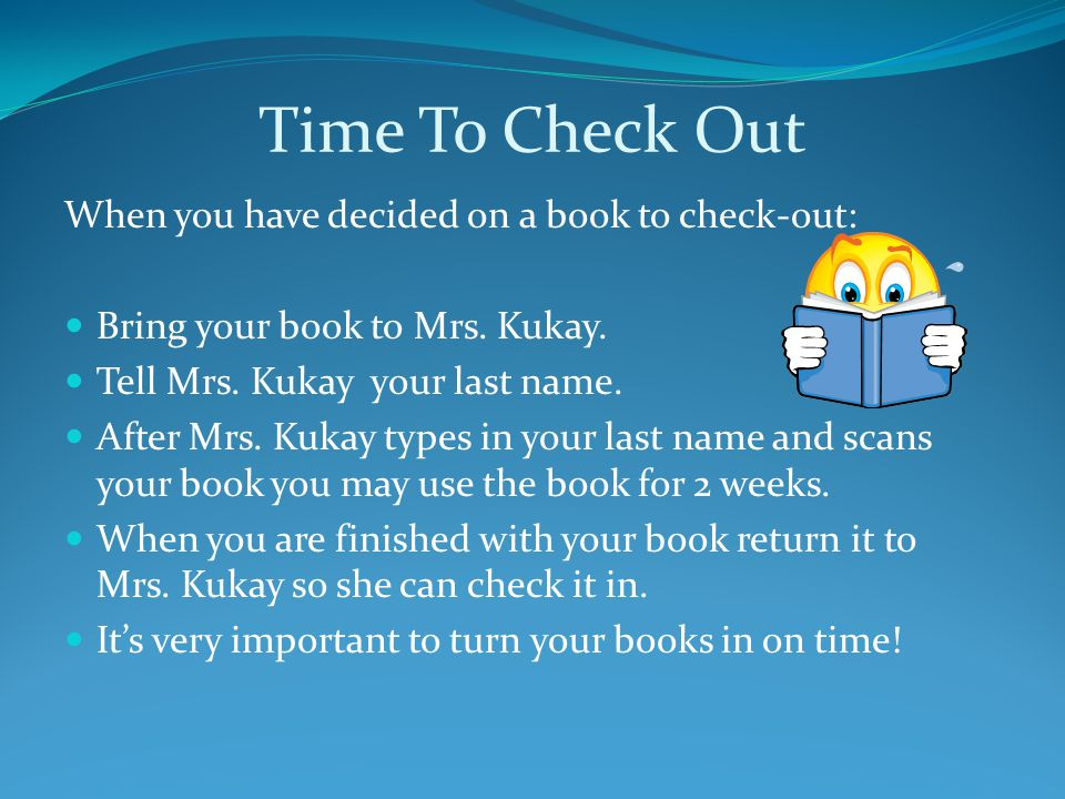 Time To Check Out When you have decided on a book to check-out: Bring your book to Mrs. Kukay. Tell Mrs. Kukay your last name. After Mrs. Kukay types