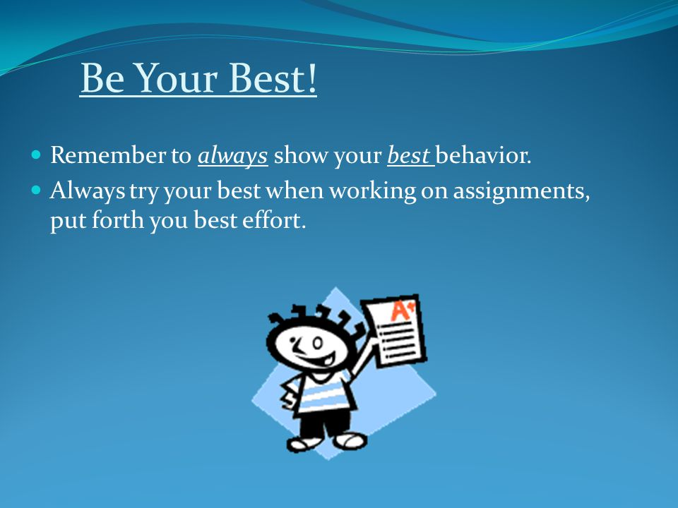 Be Your Best! Remember to always show your best behavior. Always try your best when working on assignments, put forth you best effort.