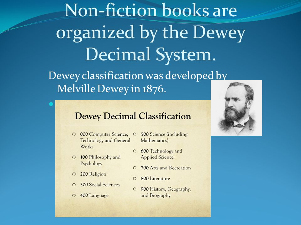 Non-fiction books are organized by the Dewey Decimal System. Dewey classification was developed by Melville Dewey in 1876.