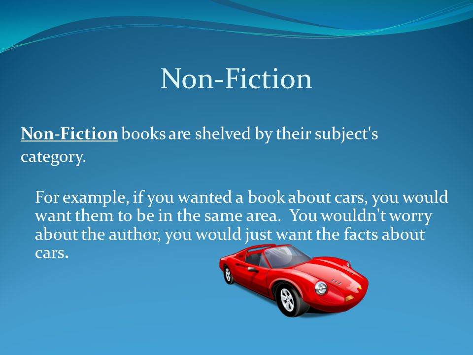 Non-Fiction Non-Fiction books are shelved by their subject's category. For example, if you wanted a book about cars, you would want them to be in the
