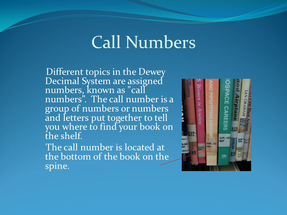 Call Numbers Different topics in the Dewey Decimal System are assigned numbers, known as