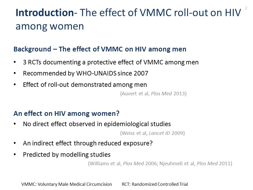 Introduction- The effect of VMMC roll-out on HIV among women Background – The effect of VMMC on HIV among men 3 RCTs documenting a protective effect of VMMC among men Recommended by WHO-UNAIDS since 2007 Effect of roll-out demonstrated among men (Auvert et al, Plos Med 2013) An effect on HIV among women.