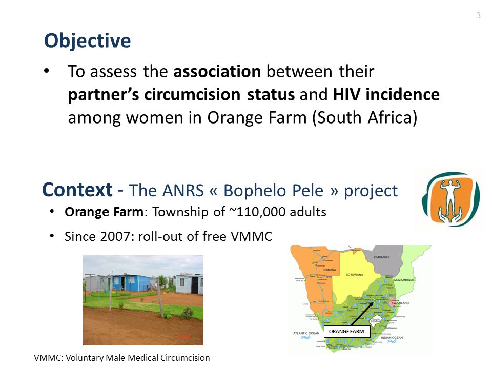 To assess the association between their partner's circumcision status and HIV incidence among women in Orange Farm (South Africa) Objective Context - The ANRS « Bophelo Pele » project Orange Farm: Township of ~110,000 adults Since 2007: roll-out of free VMMC VMMC: Voluntary Male Medical Circumcision 3 ORANGE FARM