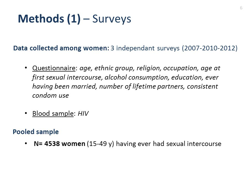 Data collected among women: 3 independant surveys (2007-2010-2012) Questionnaire: age, ethnic group, religion, occupation, age at first sexual intercourse, alcohol consumption, education, ever having been married, number of lifetime partners, consistent condom use Blood sample: HIV Methods (1) – Surveys 6 Pooled sample N= 4538 women (15-49 y) having ever had sexual intercourse