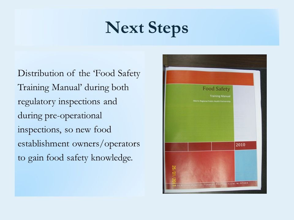 Next Steps Distribution of the 'Food Safety Training Manual' during both regulatory inspections and during pre-operational inspections, so new food establishment owners/operators to gain food safety knowledge.