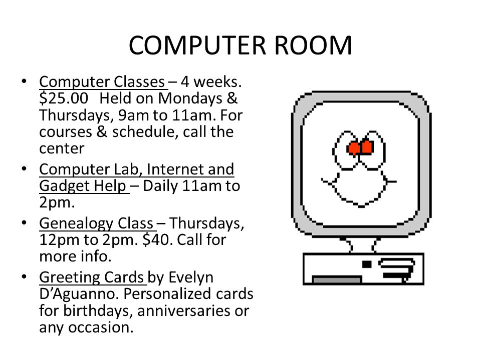 COMPUTER ROOM Computer Classes – 4 weeks. $25.00 Held on Mondays & Thursdays, 9am to 11am. For courses & schedule, call the center Computer Lab, Inter