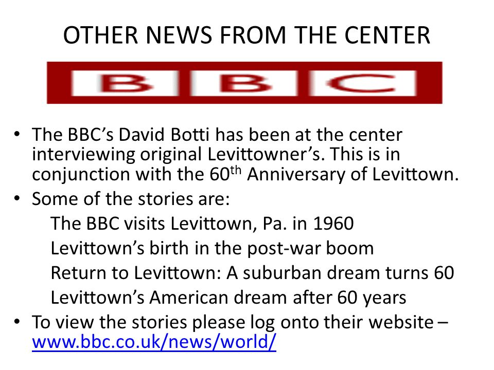 OTHER NEWS FROM THE CENTER The BBC's David Botti has been at the center interviewing original Levittowner's. This is in conjunction with the 60 th Ann