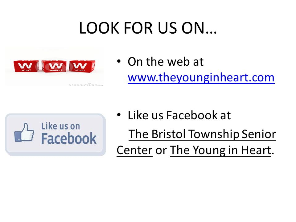 LOOK FOR US ON… On the web at www.theyounginheart.com www.theyounginheart.com Like us Facebook at The Bristol Township Senior Center or The Young in H