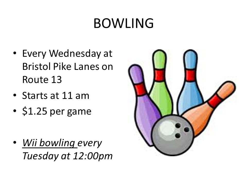 BOWLING Every Wednesday at Bristol Pike Lanes on Route 13 Starts at 11 am $1.25 per game Wii bowling every Tuesday at 12:00pm