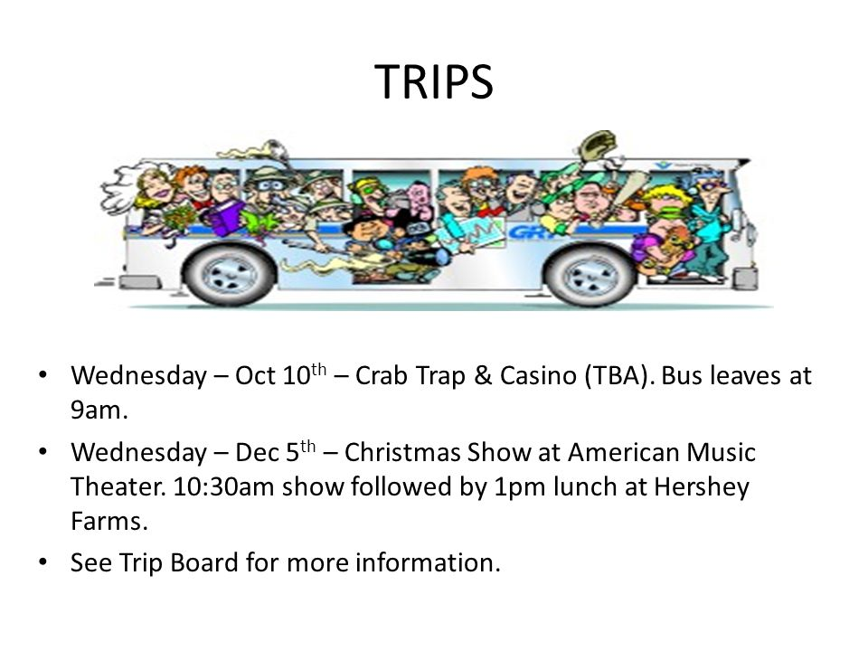 TRIPS Wednesday – Oct 10 th – Crab Trap & Casino (TBA). Bus leaves at 9am. Wednesday – Dec 5 th – Christmas Show at American Music Theater. 10:30am sh