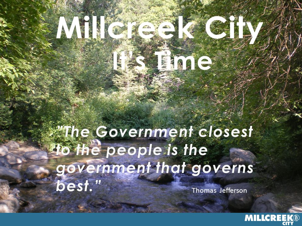 7 Millcreek City It's Time The Government closest to the people is the government that governs best. Thomas Jefferson