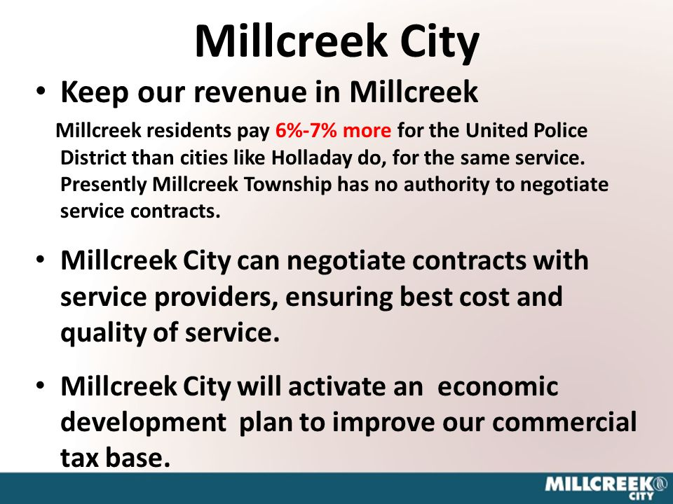 Millcreek City Keep our revenue in Millcreek Millcreek residents pay 6%-7% more for the United Police District than cities like Holladay do, for the same service.