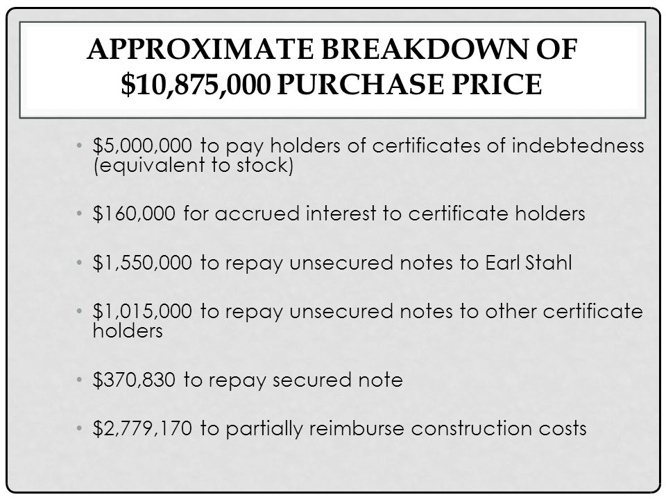 APPROXIMATE BREAKDOWN OF $10,875,000 PURCHASE PRICE $5,000,000 to pay holders of certificates of indebtedness (equivalent to stock) $160,000 for accrued interest to certificate holders $1,550,000 to repay unsecured notes to Earl Stahl $1,015,000 to repay unsecured notes to other certificate holders $370,830 to repay secured note $2,779,170 to partially reimburse construction costs