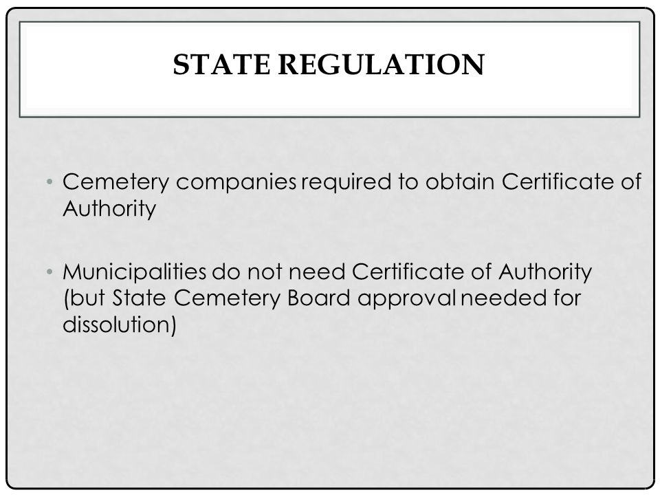 STATE REGULATION Cemetery companies required to obtain Certificate of Authority Municipalities do not need Certificate of Authority (but State Cemetery Board approval needed for dissolution)