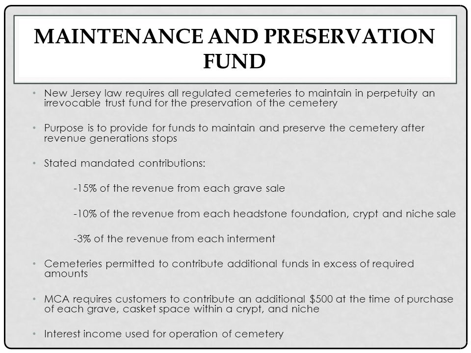 MAINTENANCE AND PRESERVATION FUND New Jersey law requires all regulated cemeteries to maintain in perpetuity an irrevocable trust fund for the preservation of the cemetery Purpose is to provide for funds to maintain and preserve the cemetery after revenue generations stops Stated mandated contributions: -15% of the revenue from each grave sale -10% of the revenue from each headstone foundation, crypt and niche sale -3% of the revenue from each interment Cemeteries permitted to contribute additional funds in excess of required amounts MCA requires customers to contribute an additional $500 at the time of purchase of each grave, casket space within a crypt, and niche Interest income used for operation of cemetery