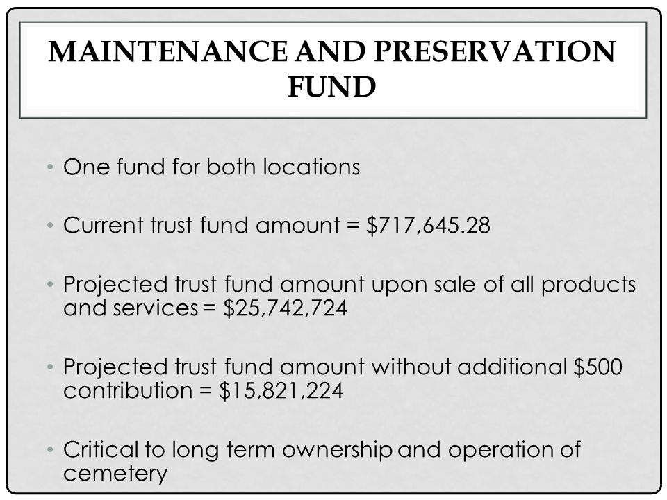 MAINTENANCE AND PRESERVATION FUND One fund for both locations Current trust fund amount = $717,645.28 Projected trust fund amount upon sale of all products and services = $25,742,724 Projected trust fund amount without additional $500 contribution = $15,821,224 Critical to long term ownership and operation of cemetery