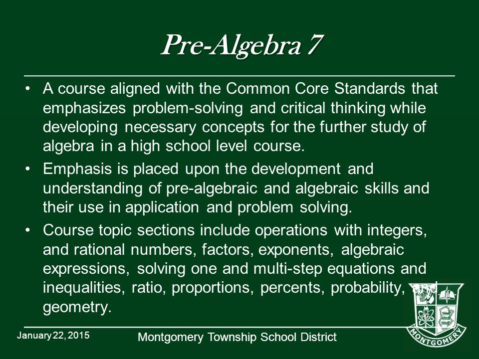 Montgomery Township School District Pre-Algebra 7 A course aligned with the Common Core Standards that emphasizes problem-solving and critical thinking while developing necessary concepts for the further study of algebra in a high school level course.