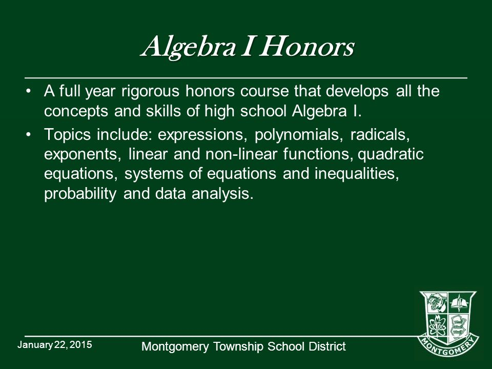 Montgomery Township School District Algebra I Honors A full year rigorous honors course that develops all the concepts and skills of high school Algebra I.