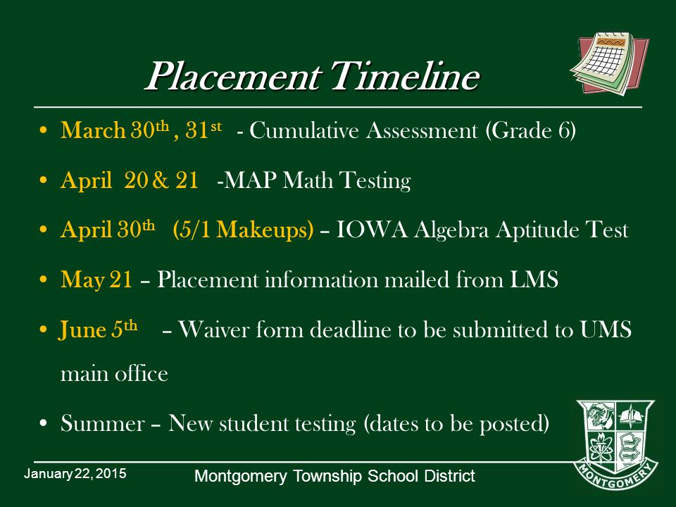 Montgomery Township School District Placement Timeline March 30 th, 31 st - Cumulative Assessment (Grade 6) April 20 & 21 -MAP Math Testing April 30 th (5/1 Makeups) – IOWA Algebra Aptitude Test May 21 – Placement information mailed from LMS June 5 th – Waiver form deadline to be submitted to UMS main office Summer – New student testing (dates to be posted) January 22, 2015