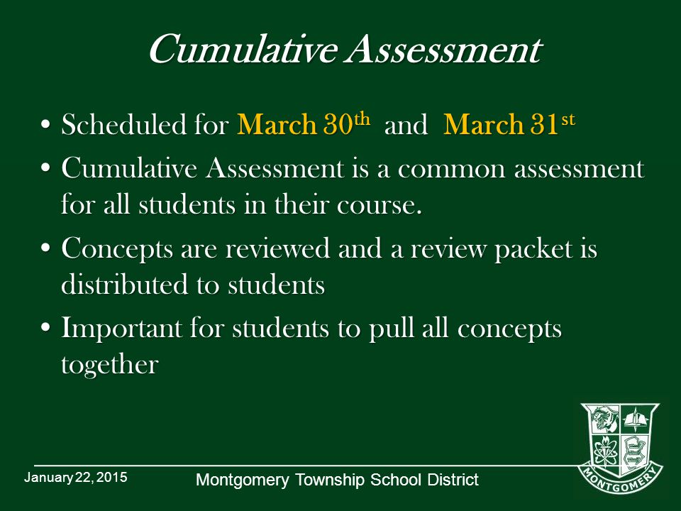 Montgomery Township School District Cumulative Assessment Scheduled for March 30 th and March 31 stScheduled for March 30 th and March 31 st Cumulative Assessment is a common assessment for all students in their course.Cumulative Assessment is a common assessment for all students in their course.