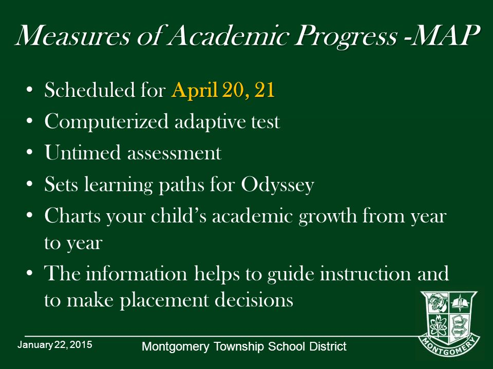 Montgomery Township School District Measures of Academic Progress -MAP Scheduled for April 20, 21 Scheduled for April 20, 21 Computerized adaptive test Untimed assessment Sets learning paths for Odyssey Charts your child's academic growth from year to year The information helps to guide instruction and to make placement decisions January 22, 2015