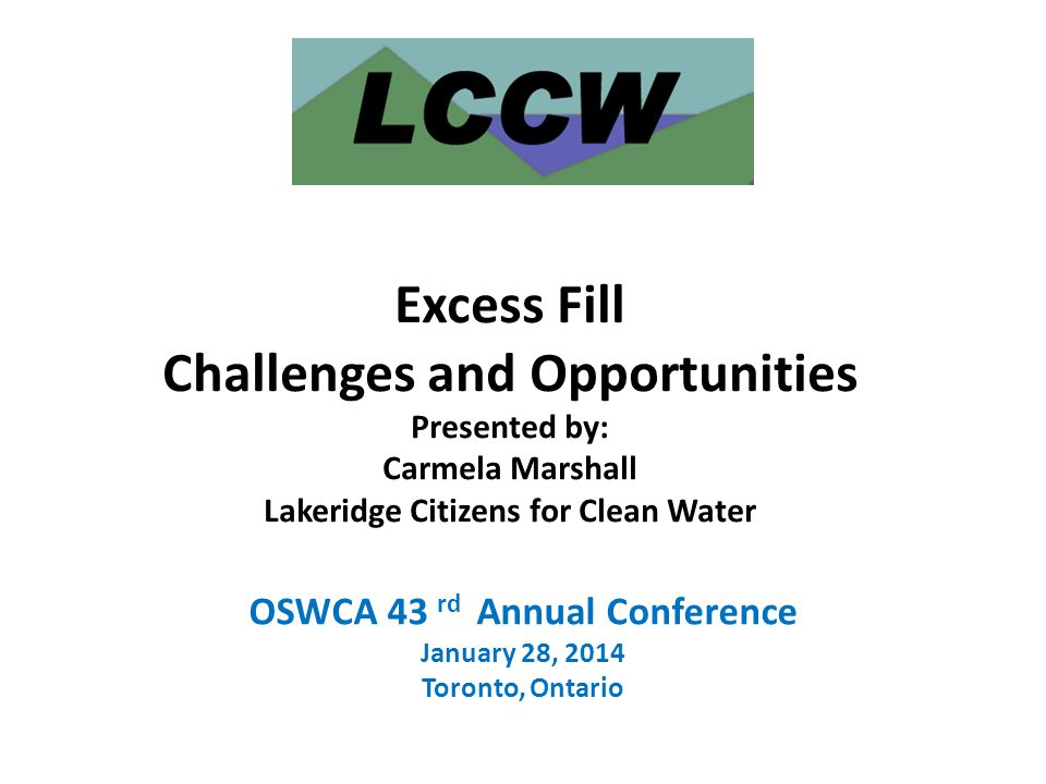 OSWCA 43 rd Annual Conference January 28, 2014 Toronto, Ontario Excess Fill Challenges and Opportunities Presented by: Carmela Marshall Lakeridge Citi