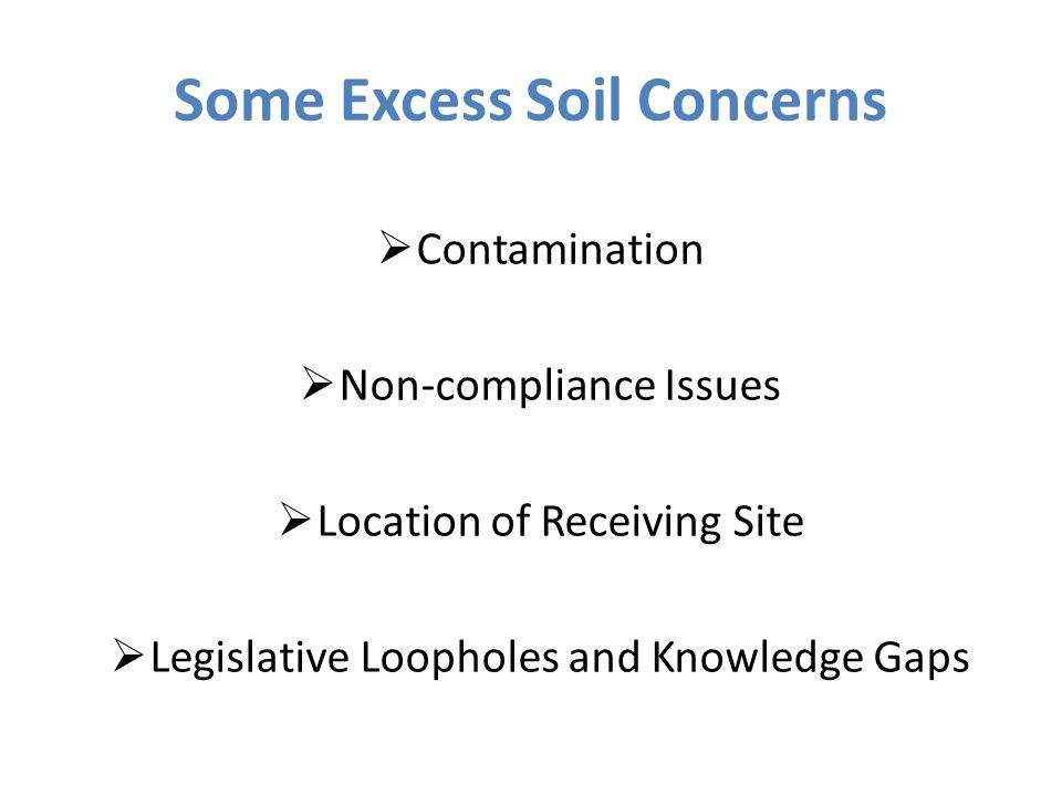 Some Excess Soil Concerns  Contamination  Non-compliance Issues  Location of Receiving Site  Legislative Loopholes and Knowledge Gaps