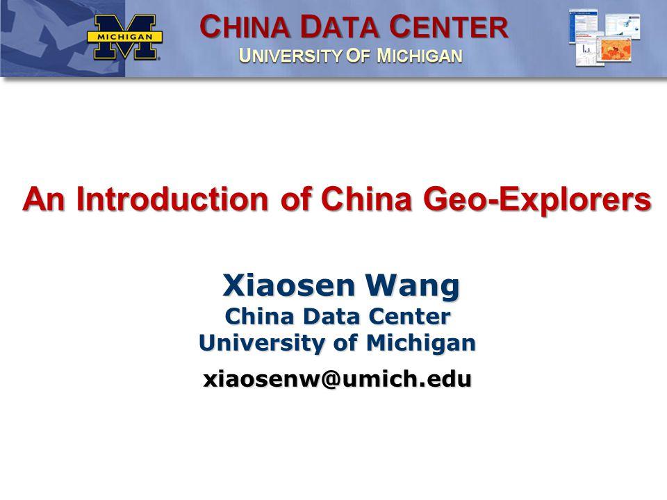 An Introduction of China Geo-Explorers Xiaosen Wang China Data Center University of Michigan xiaosenw@umich.edu