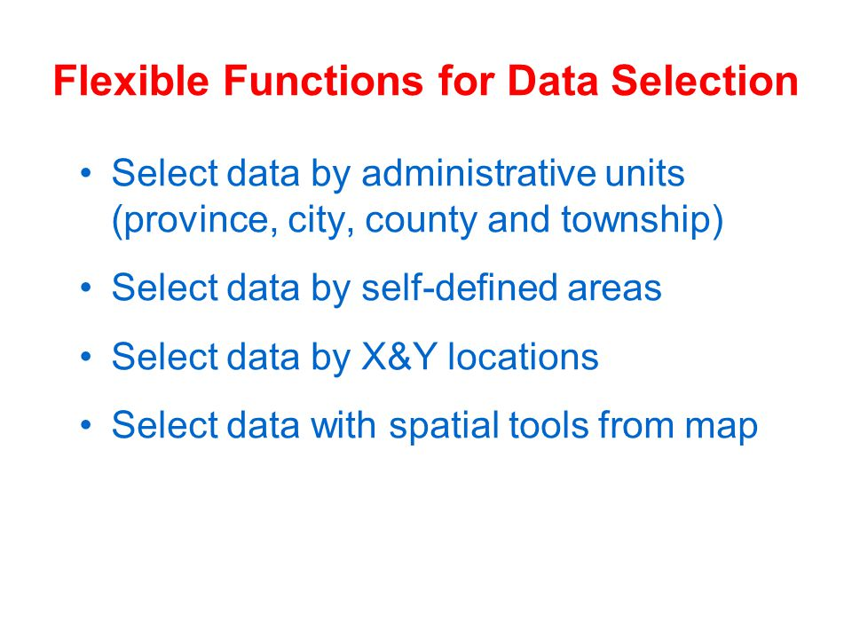 Flexible Functions for Data Selection Select data by administrative units (province, city, county and township) Select data by self-defined areas Select data by X&Y locations Select data with spatial tools from map