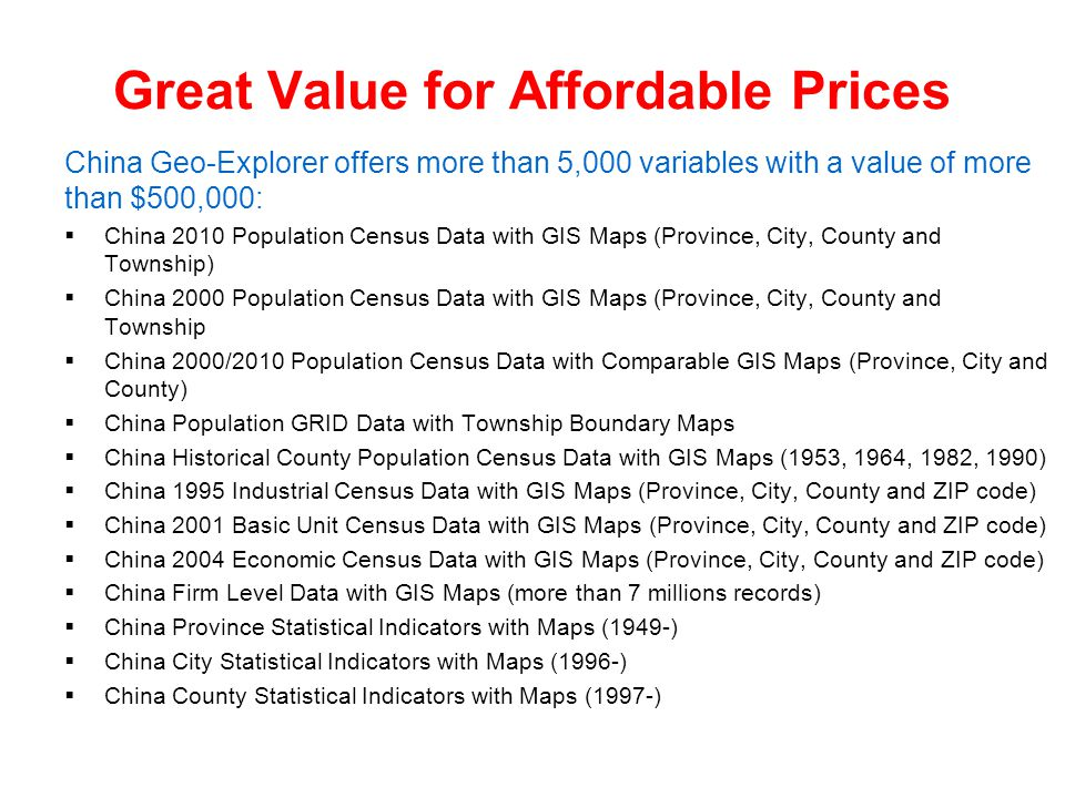 Great Value for Affordable Prices China Geo-Explorer offers more than 5,000 variables with a value of more than $500,000:  China 2010 Population Census Data with GIS Maps (Province, City, County and Township)  China 2000 Population Census Data with GIS Maps (Province, City, County and Township  China 2000/2010 Population Census Data with Comparable GIS Maps (Province, City and County)  China Population GRID Data with Township Boundary Maps  China Historical County Population Census Data with GIS Maps (1953, 1964, 1982, 1990)  China 1995 Industrial Census Data with GIS Maps (Province, City, County and ZIP code)  China 2001 Basic Unit Census Data with GIS Maps (Province, City, County and ZIP code)  China 2004 Economic Census Data with GIS Maps (Province, City, County and ZIP code)  China Firm Level Data with GIS Maps (more than 7 millions records)  China Province Statistical Indicators with Maps (1949-)  China City Statistical Indicators with Maps (1996-)  China County Statistical Indicators with Maps (1997-)