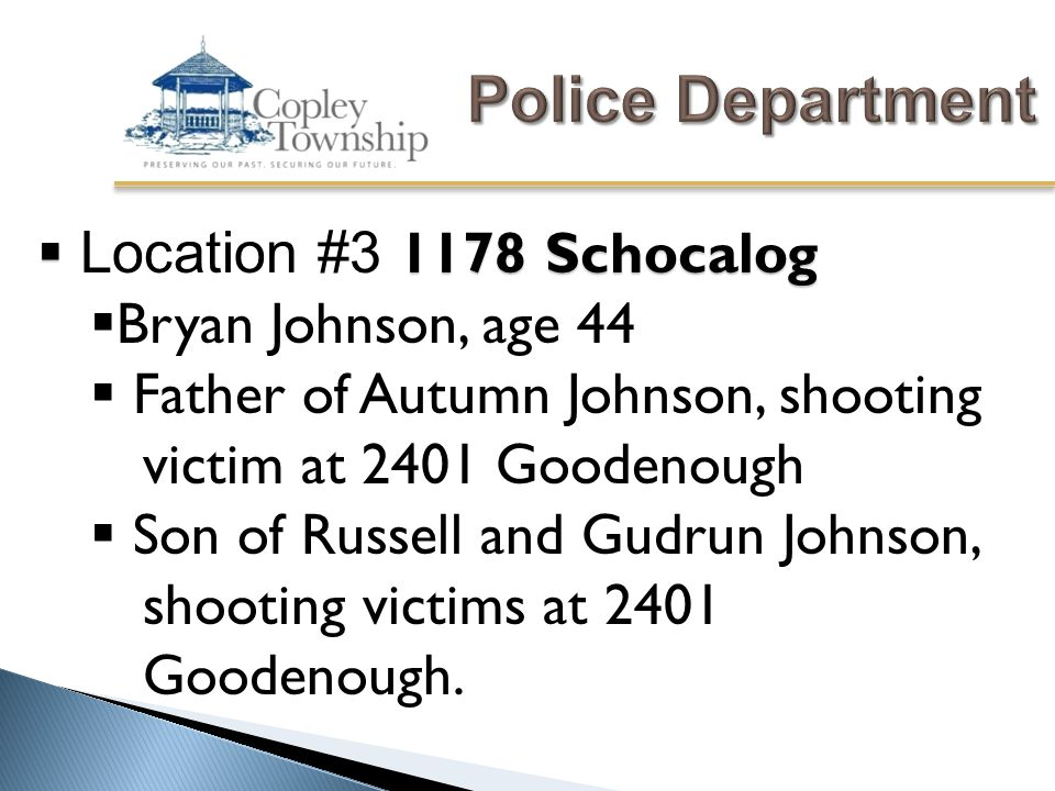  1178 Schocalog  Location #3 1178 Schocalog  Bryan Johnson, age 44  Father of Autumn Johnson, shooting victim at 2401 Goodenough  Son of Russell and Gudrun Johnson, shooting victims at 2401 Goodenough.