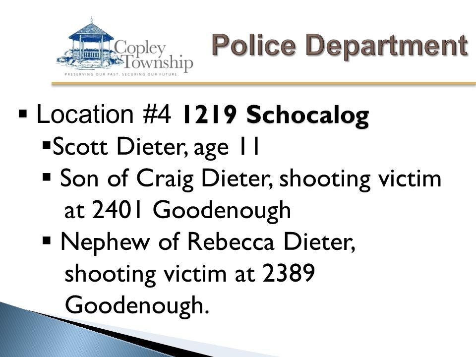  1219 Schocalog  Location #4 1219 Schocalog  Scott Dieter, age 11  Son of Craig Dieter, shooting victim at 2401 Goodenough  Nephew of Rebecca Dieter, shooting victim at 2389 Goodenough.