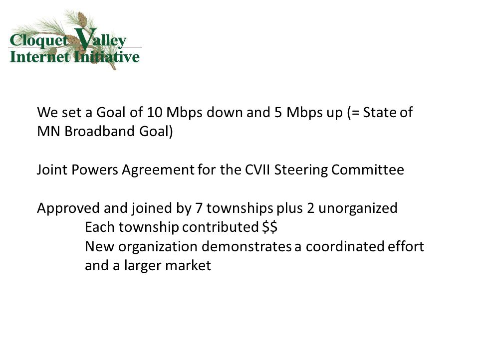 We set a Goal of 10 Mbps down and 5 Mbps up (= State of MN Broadband Goal) Joint Powers Agreement for the CVII Steering Committee Approved and joined by 7 townships plus 2 unorganized Each township contributed $$ New organization demonstrates a coordinated effort and a larger market