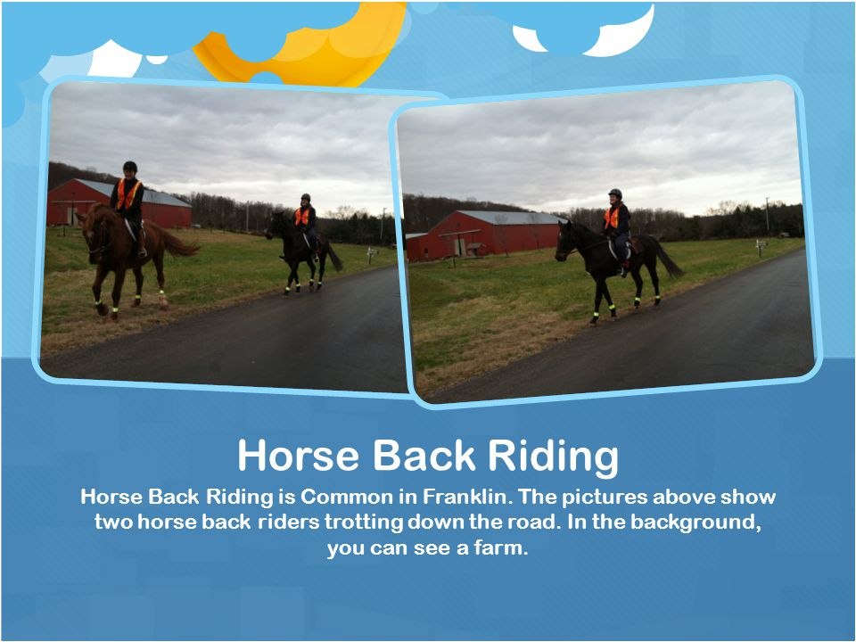 Horse Back Riding is Common in Franklin. The pictures above show two horse back riders trotting down the road. In the background, you can see a farm.