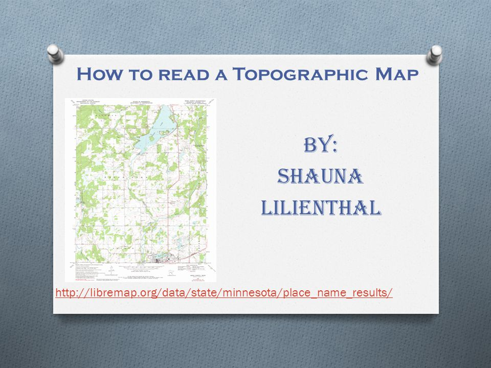 How to read a Topographic Map By: Shauna Lilienthal http://libremap.org/data/state/minnesota/place_name_results/