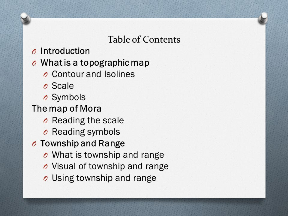 Table of Contents O Introduction O What is a topographic map O Contour and Isolines O Scale O Symbols The map of Mora O Reading the scale O Reading symbols O Township and Range O What is township and range O Visual of township and range O Using township and range