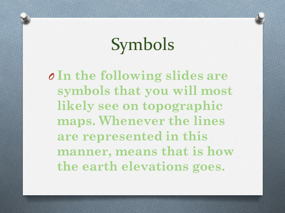 Symbols O In the following slides are symbols that you will most likely see on topographic maps.
