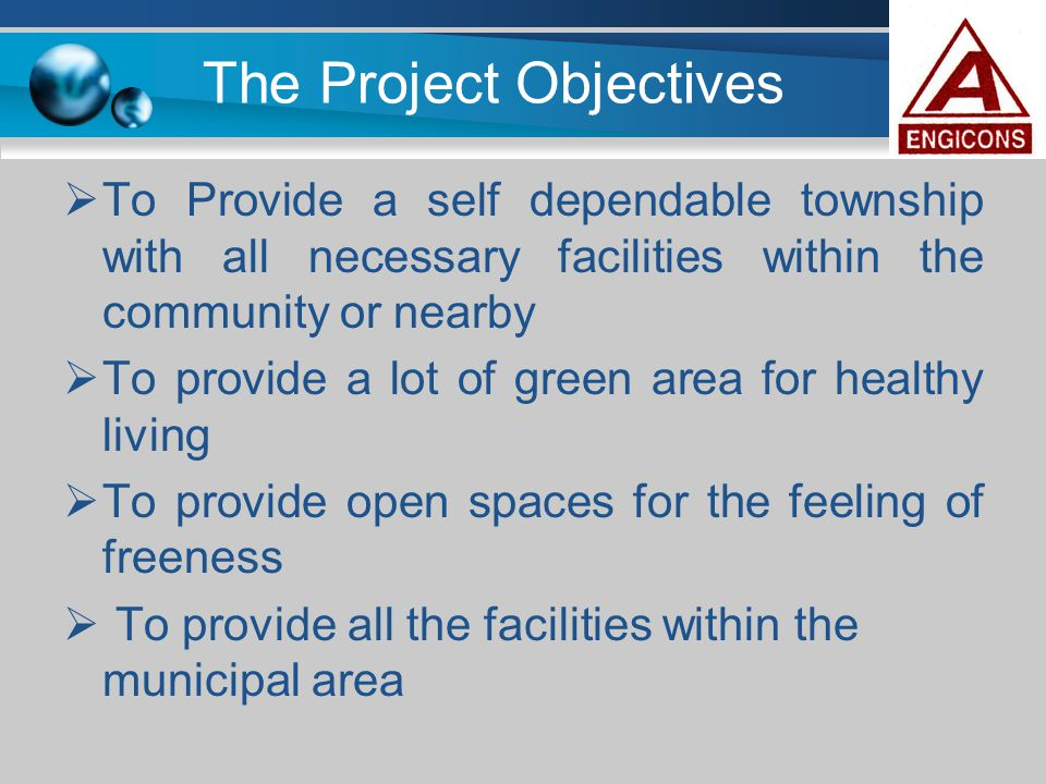 The Project Objectives  To Provide a self dependable township with all necessary facilities within the community or nearby  To provide a lot of gree