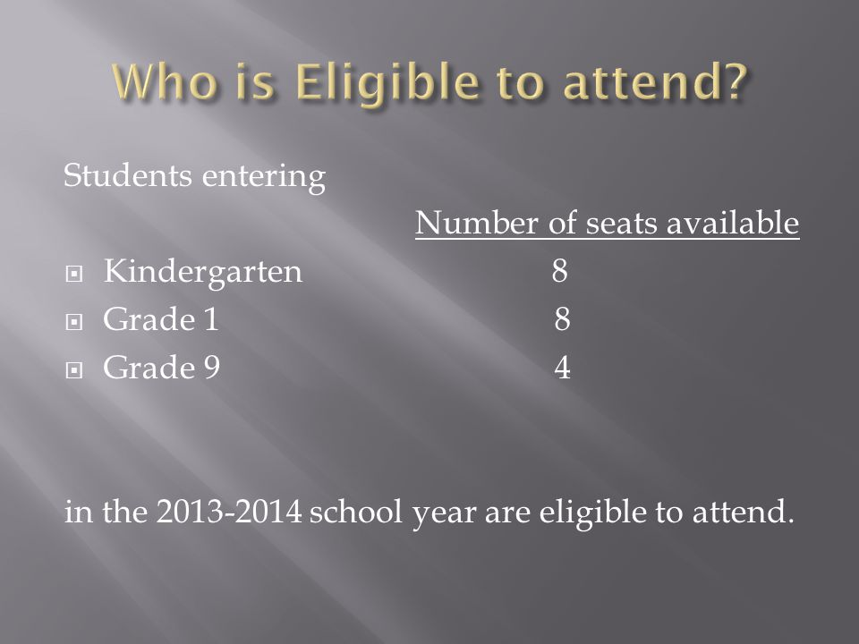 Students entering Number of seats available  Kindergarten 8  Grade 1 8  Grade 9 4 in the 2013-2014 school year are eligible to attend.